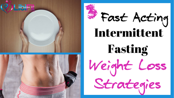 3 Fast Acting Intermittent Fasting Weight Loss Strategies Libifit